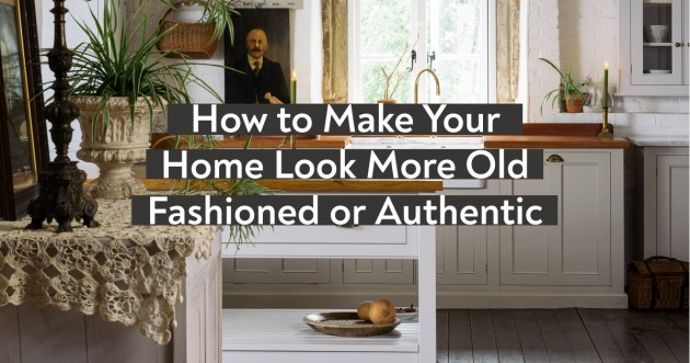 How to Make Your Home Look More Old Fashioned or Authentic