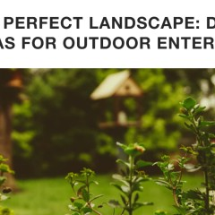 The Perfect Landscape: Design Ideas for Outdoor Entertaining